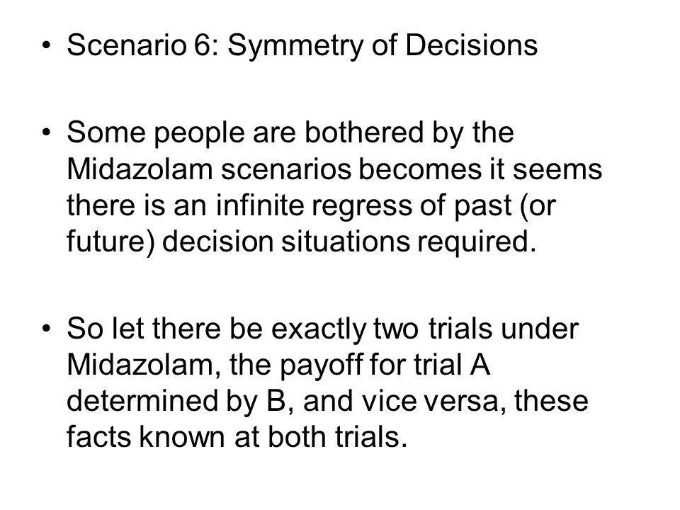 Scenario 6: Symmetry of Decisions Some people are bothered by the Midazolam scenarios becomes it seems there is an infinite regress of past (or future