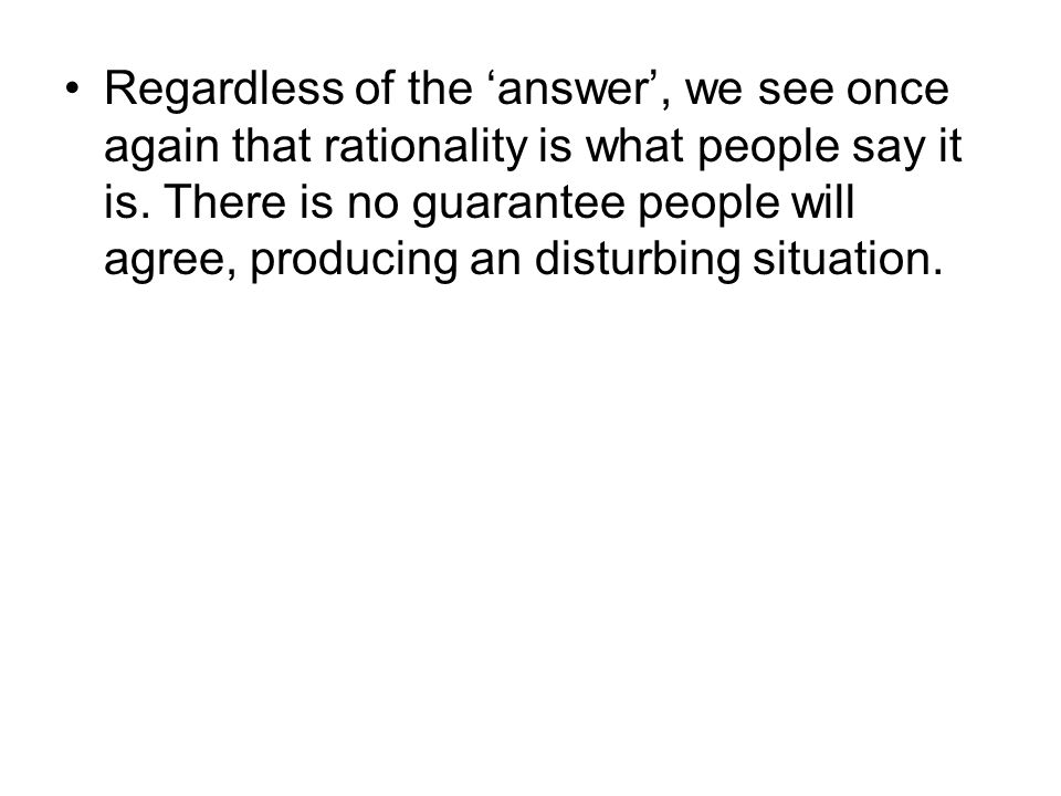 Regardless of the 'answer', we see once again that rationality is what people say it is. There is no guarantee people will agree, producing an disturb