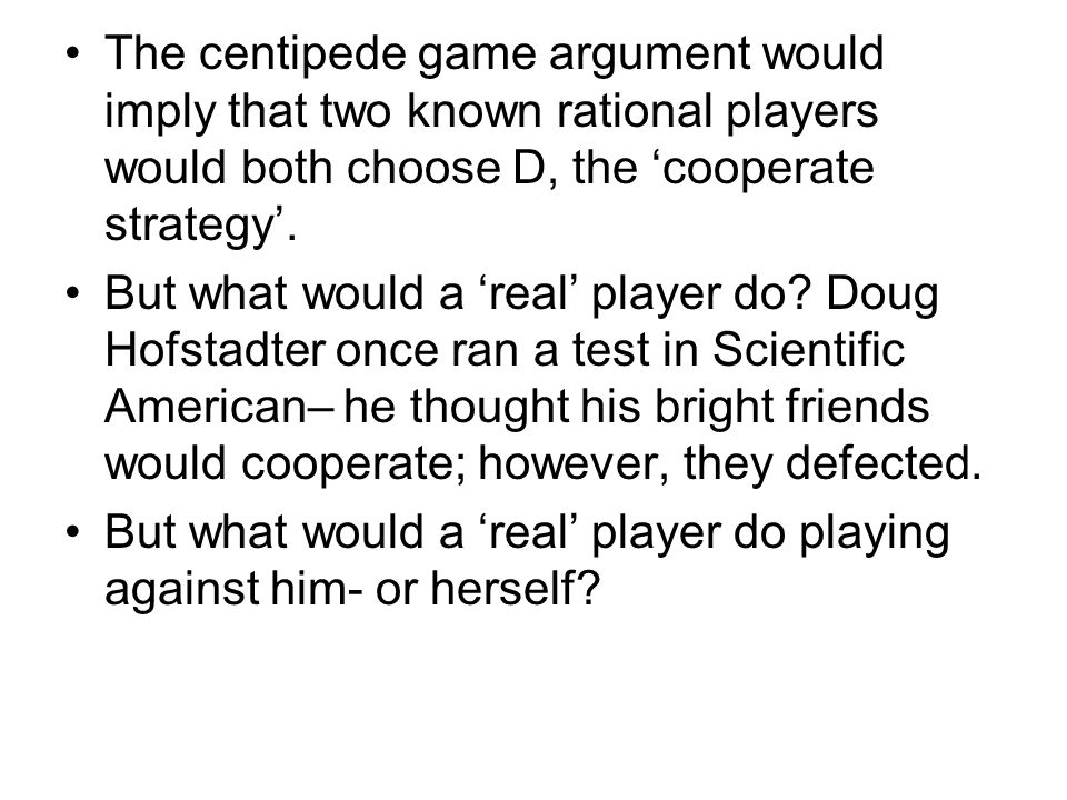 The centipede game argument would imply that two known rational players would both choose D, the 'cooperate strategy'.