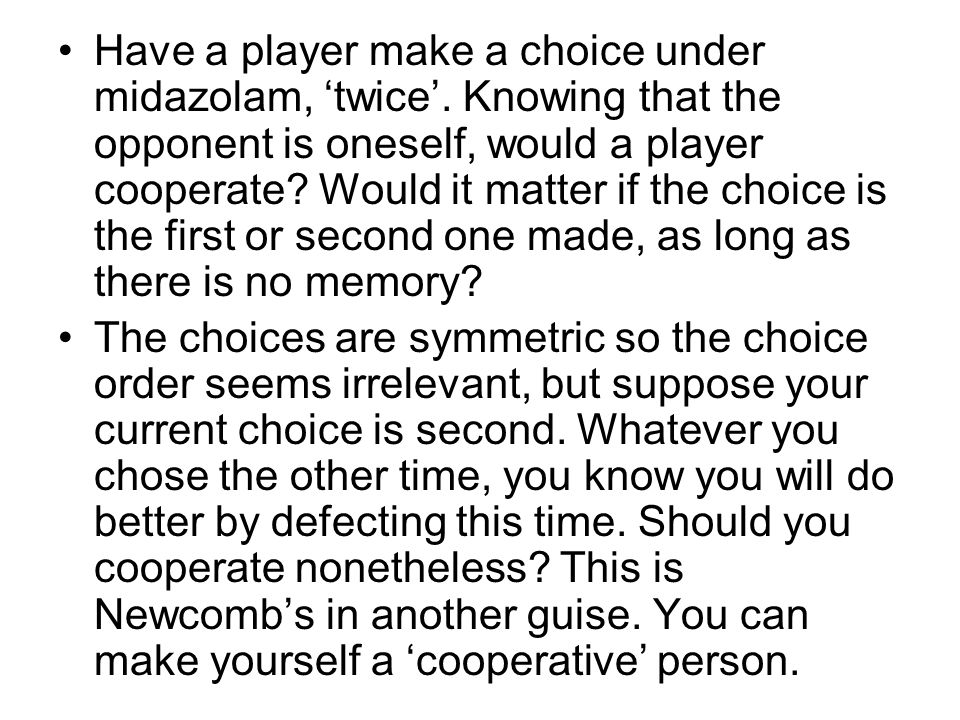 Have a player make a choice under midazolam, 'twice'. Knowing that the opponent is oneself, would a player cooperate? Would it matter if the choice is