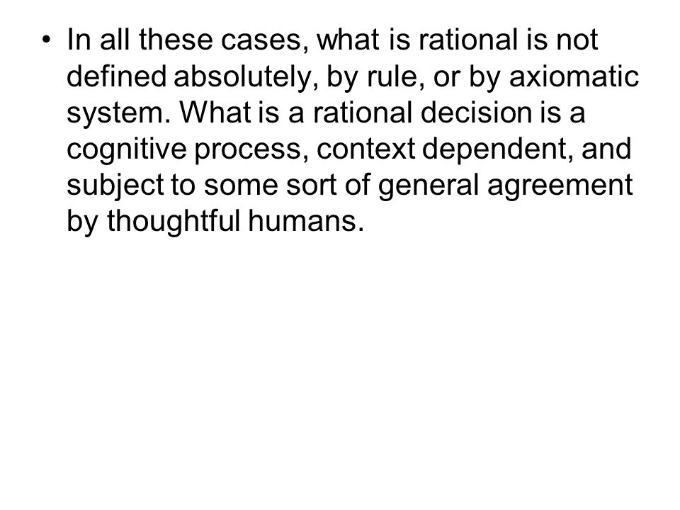 In all these cases, what is rational is not defined absolutely, by rule, or by axiomatic system.