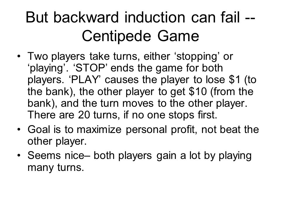 But backward induction can fail -- Centipede Game Two players take turns, either 'stopping' or 'playing'. 'STOP' ends the game for both players. 'PLAY