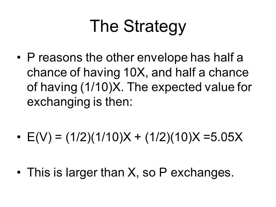 The Strategy P reasons the other envelope has half a chance of having 10X, and half a chance of having (1/10)X. The expected value for exchanging is t