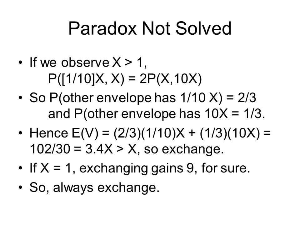 Paradox Not Solved If we observe X > 1, P([1/10]X, X) = 2P(X,10X) So P(other envelope has 1/10 X) = 2/3 and P(other envelope has 10X = 1/3.