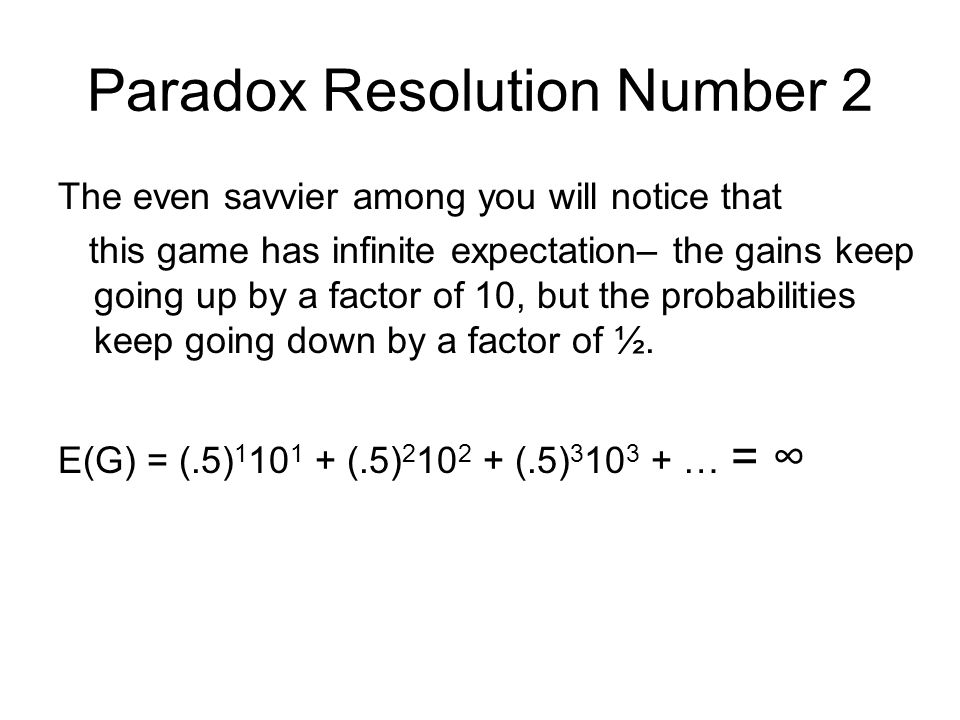 Paradox Resolution Number 2 The even savvier among you will notice that this game has infinite expectation– the gains keep going up by a factor of 10, but the probabilities keep going down by a factor of ½.