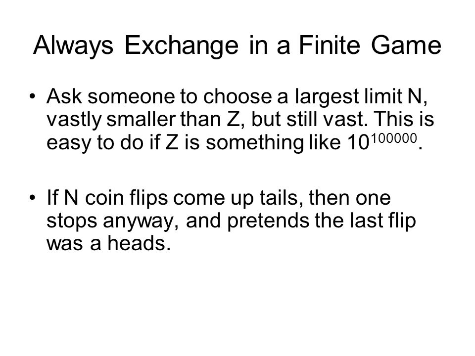 Always Exchange in a Finite Game Ask someone to choose a largest limit N, vastly smaller than Z, but still vast.