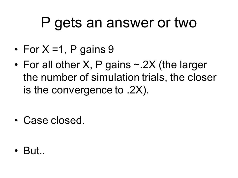 P gets an answer or two For X =1, P gains 9 For all other X, P gains ~.2X (the larger the number of simulation trials, the closer is the convergence t