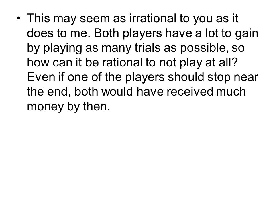 This may seem as irrational to you as it does to me. Both players have a lot to gain by playing as many trials as possible, so how can it be rational