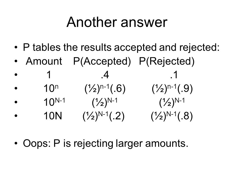 Another answer P tables the results accepted and rejected: Amount P(Accepted) P(Rejected) 1.4.1 10 n (½) n-1 (.6) (½) n-1 (.9) 10 N-1 (½) N-1 (½) N-1 10N (½) N-1 (.2) (½) N-1 (.8) Oops: P is rejecting larger amounts.