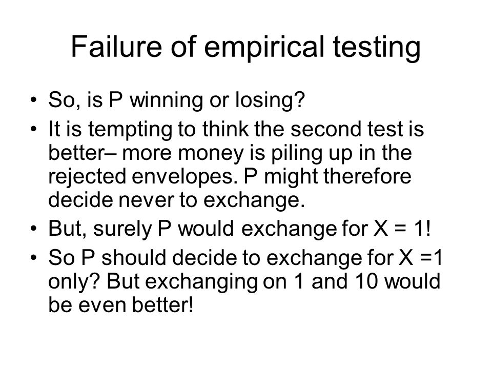 Failure of empirical testing So, is P winning or losing? It is tempting to think the second test is better– more money is piling up in the rejected en