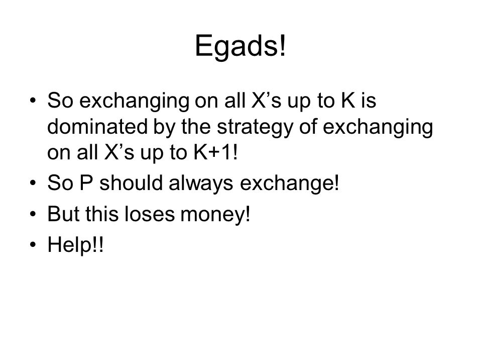 Egads! So exchanging on all X's up to K is dominated by the strategy of exchanging on all X's up to K+1! So P should always exchange! But this loses m