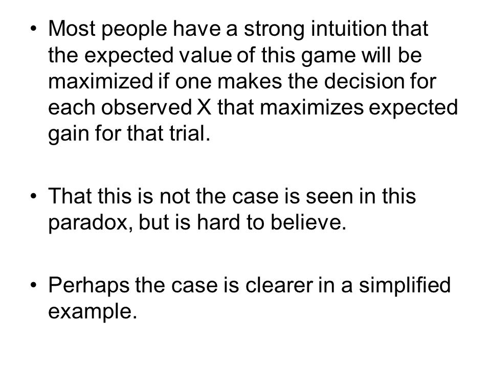 Most people have a strong intuition that the expected value of this game will be maximized if one makes the decision for each observed X that maximizes expected gain for that trial.