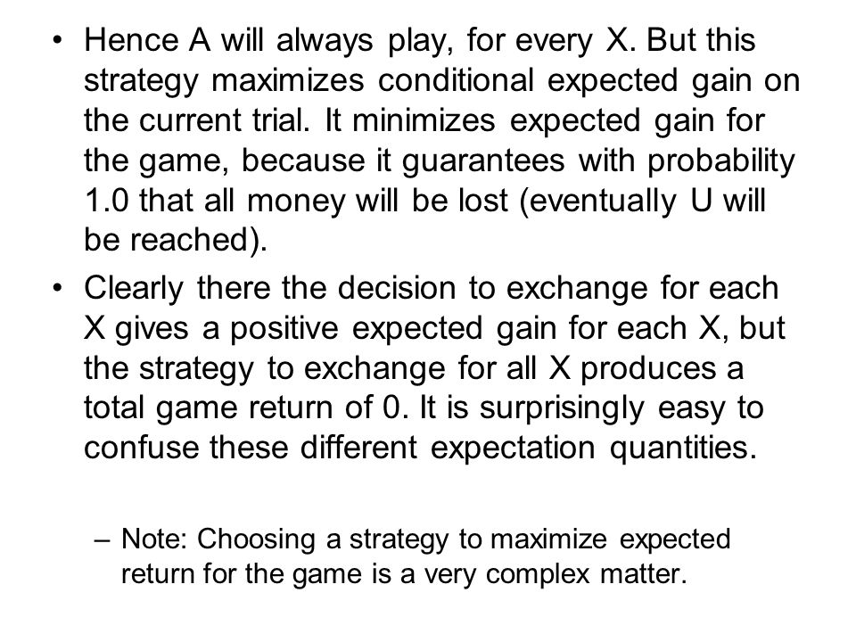 Hence A will always play, for every X. But this strategy maximizes conditional expected gain on the current trial. It minimizes expected gain for the
