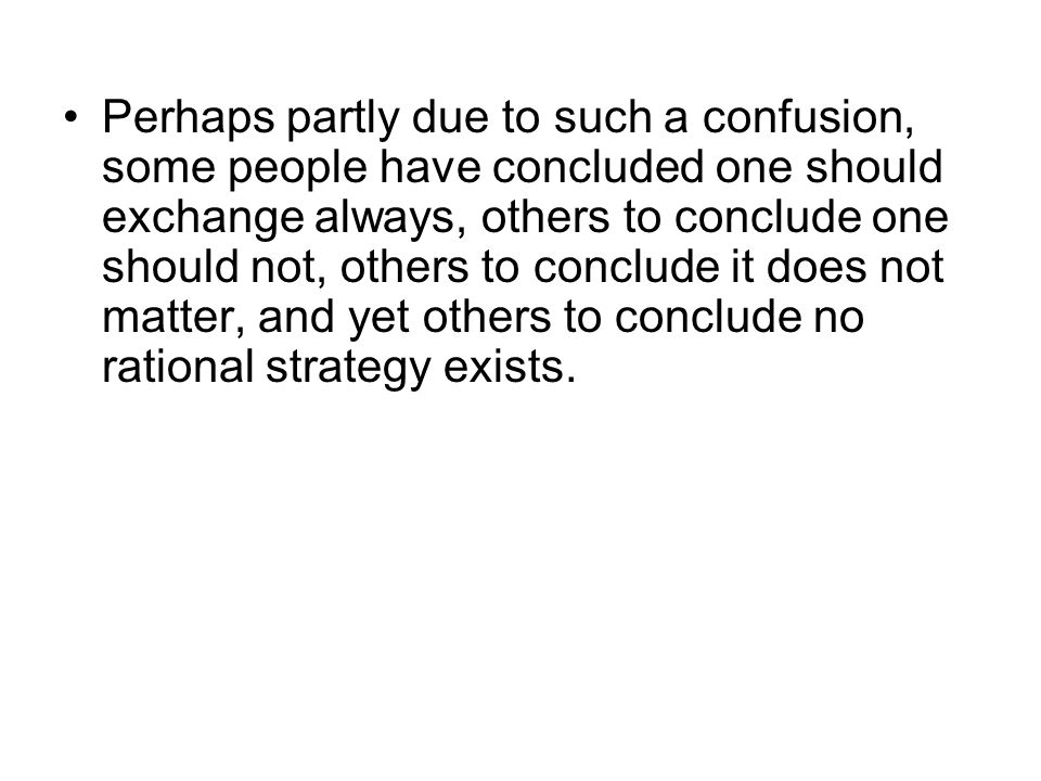 Perhaps partly due to such a confusion, some people have concluded one should exchange always, others to conclude one should not, others to conclude it does not matter, and yet others to conclude no rational strategy exists.