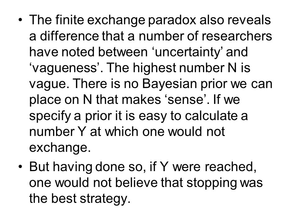 The finite exchange paradox also reveals a difference that a number of researchers have noted between 'uncertainty' and 'vagueness'. The highest numbe