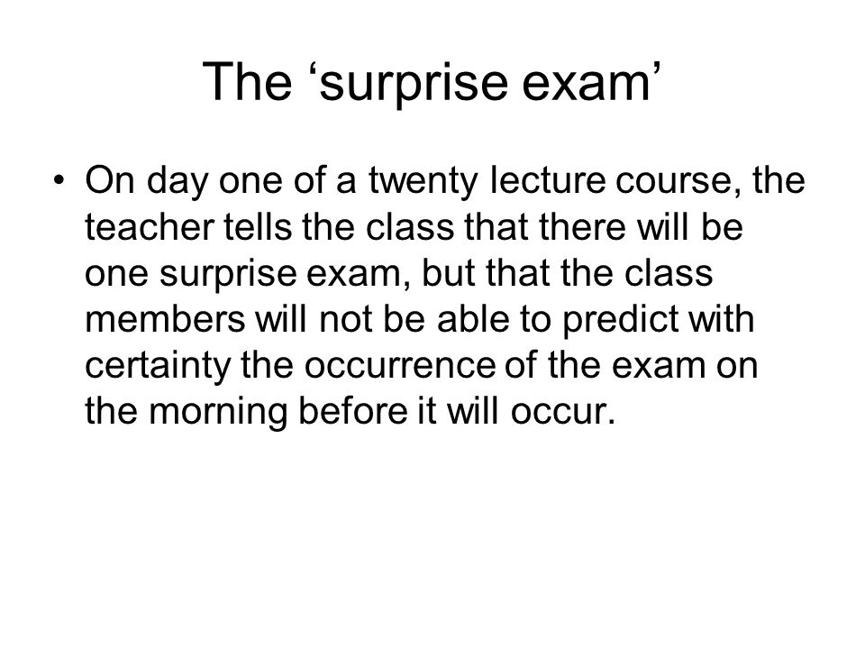 The 'surprise exam' On day one of a twenty lecture course, the teacher tells the class that there will be one surprise exam, but that the class member
