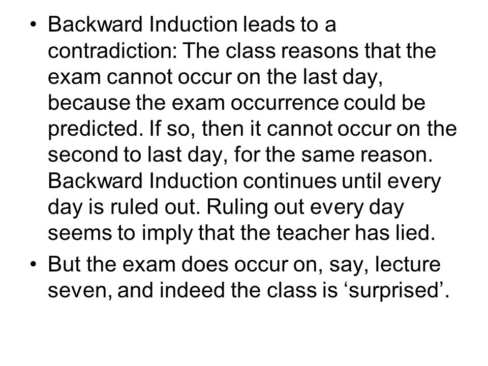 Backward Induction leads to a contradiction: The class reasons that the exam cannot occur on the last day, because the exam occurrence could be predic
