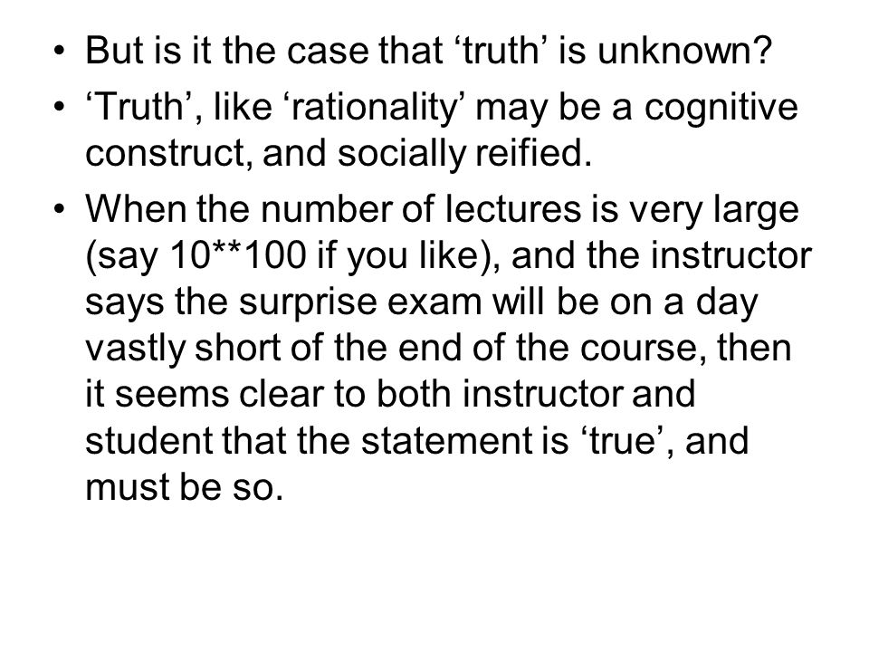 But is it the case that 'truth' is unknown? 'Truth', like 'rationality' may be a cognitive construct, and socially reified. When the number of lecture