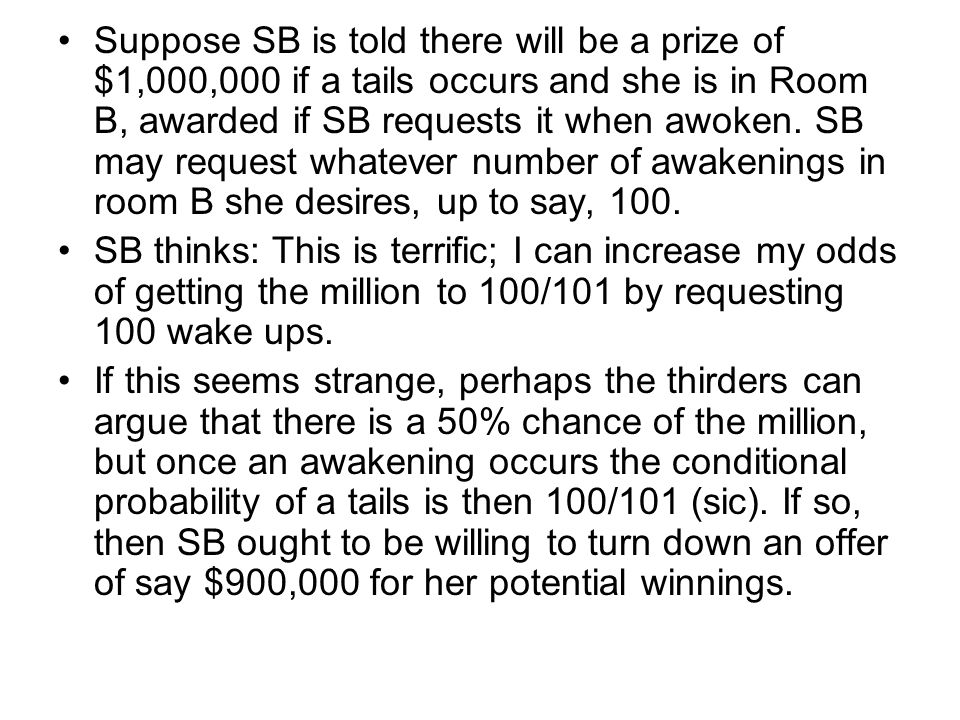 Suppose SB is told there will be a prize of $1,000,000 if a tails occurs and she is in Room B, awarded if SB requests it when awoken.