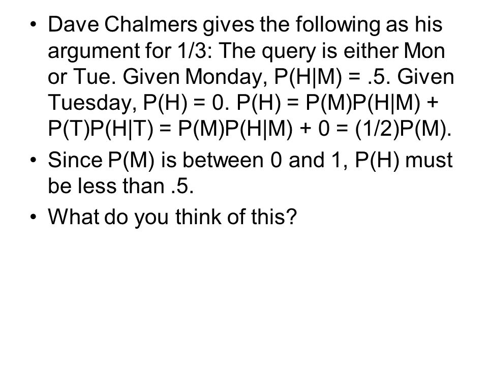 Dave Chalmers gives the following as his argument for 1/3: The query is either Mon or Tue. Given Monday, P(H|M) =.5. Given Tuesday, P(H) = 0. P(H) = P