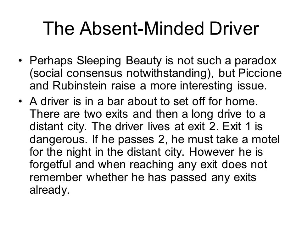 The Absent-Minded Driver Perhaps Sleeping Beauty is not such a paradox (social consensus notwithstanding), but Piccione and Rubinstein raise a more interesting issue.