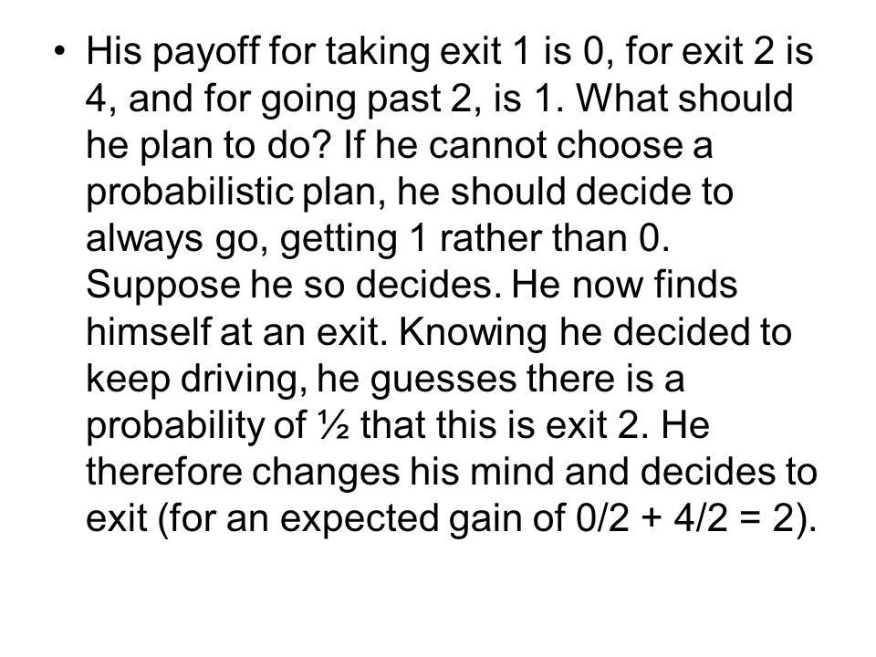His payoff for taking exit 1 is 0, for exit 2 is 4, and for going past 2, is 1. What should he plan to do? If he cannot choose a probabilistic plan, h