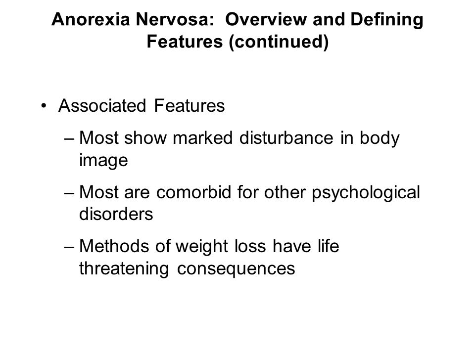 Anorexia Nervosa: Overview and Defining Features (continued) Associated Features –Most show marked disturbance in body image –Most are comorbid for ot