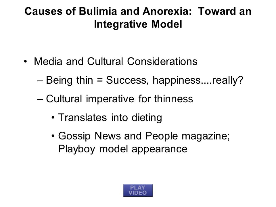 Causes of Bulimia and Anorexia: Toward an Integrative Model Media and Cultural Considerations –Being thin = Success, happiness....really? –Cultural im