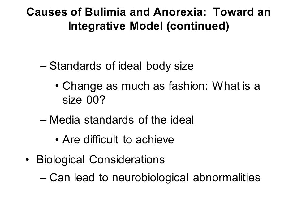 Causes of Bulimia and Anorexia: Toward an Integrative Model (continued) –Standards of ideal body size Change as much as fashion: What is a size 00? –M