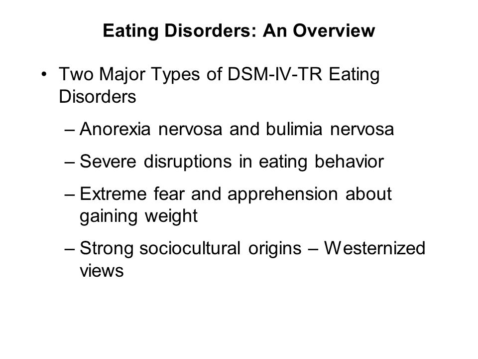 Eating Disorders: An Overview Two Major Types of DSM-IV-TR Eating Disorders –Anorexia nervosa and bulimia nervosa –Severe disruptions in eating behavi
