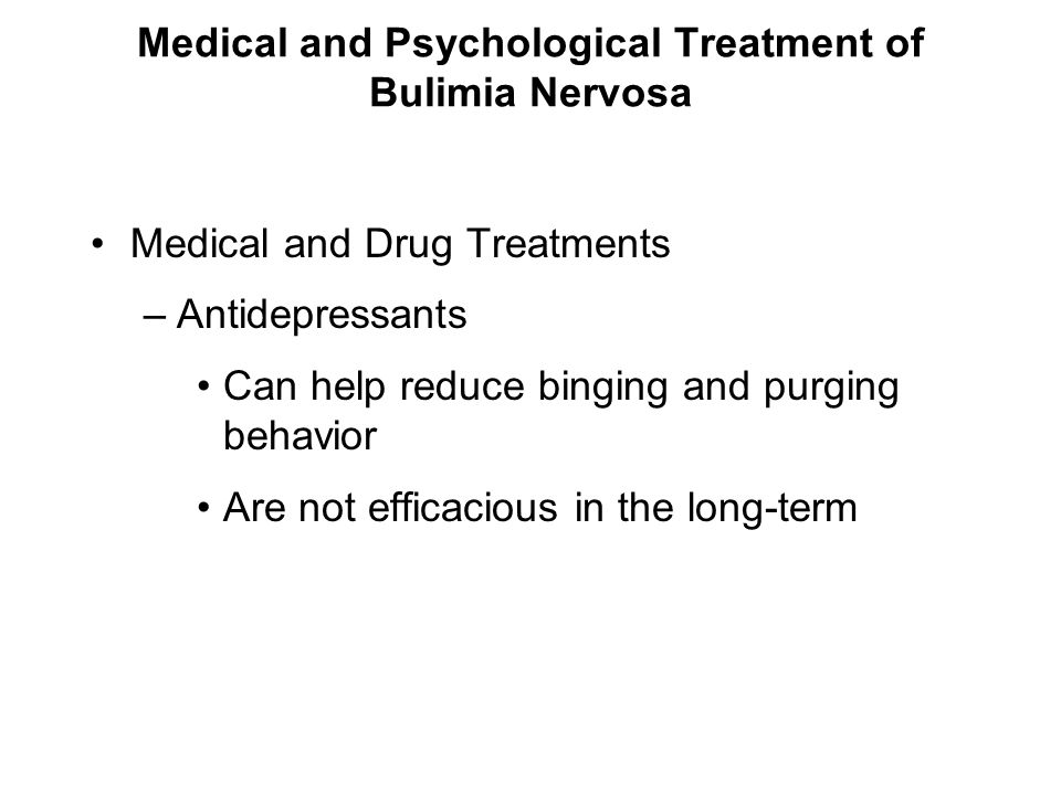 Medical and Psychological Treatment of Bulimia Nervosa Medical and Drug Treatments –Antidepressants Can help reduce binging and purging behavior Are n
