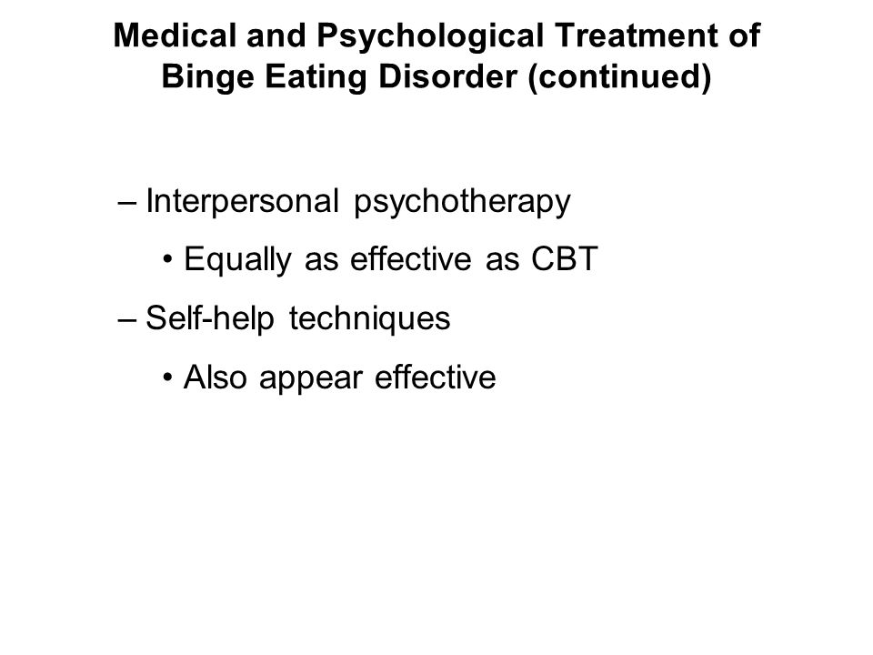 Medical and Psychological Treatment of Binge Eating Disorder (continued) –Interpersonal psychotherapy Equally as effective as CBT –Self-help technique