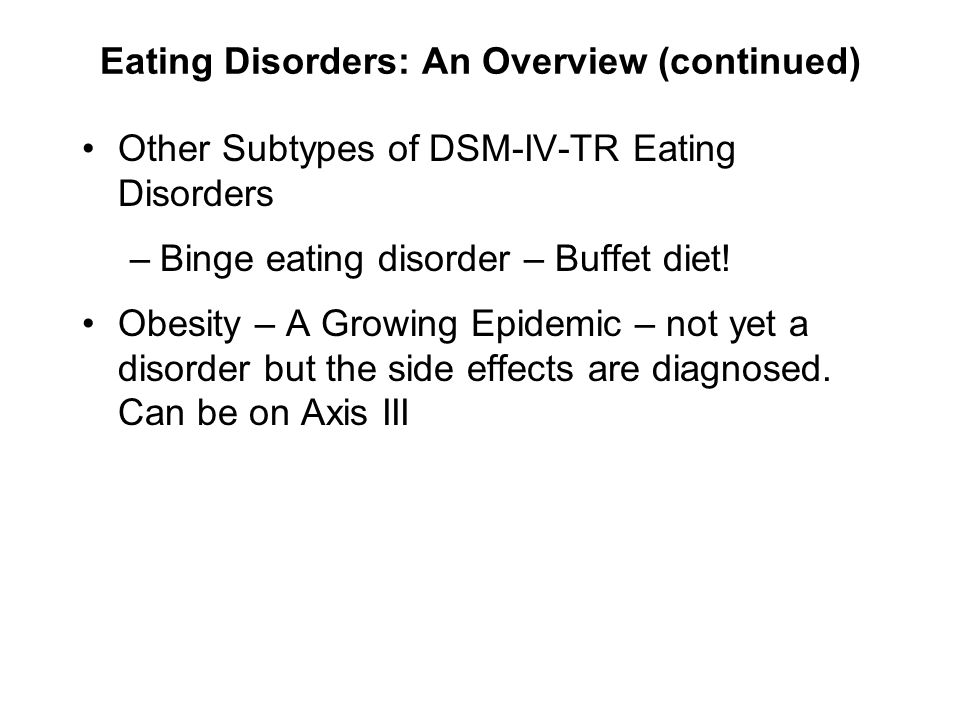 Eating Disorders: An Overview (continued) Other Subtypes of DSM-IV-TR Eating Disorders –Binge eating disorder – Buffet diet! Obesity – A Growing Epide