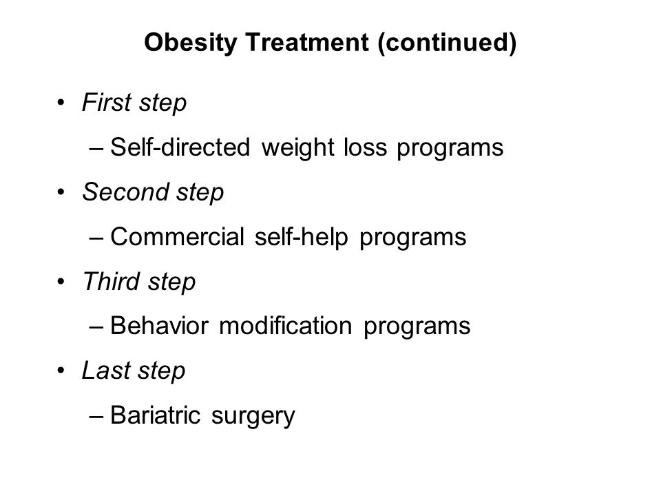 Obesity Treatment (continued) First step –Self-directed weight loss programs Second step –Commercial self-help programs Third step –Behavior modificat