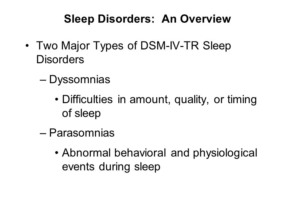Sleep Disorders: An Overview Two Major Types of DSM-IV-TR Sleep Disorders –Dyssomnias Difficulties in amount, quality, or timing of sleep –Parasomnias
