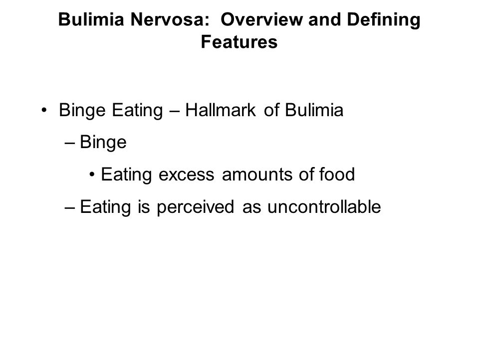Bulimia Nervosa: Overview and Defining Features (continued) Compensatory Behaviors –Purging Self-induced vomiting, diuretics, laxatives –Some exercise excessively, whereas others fast