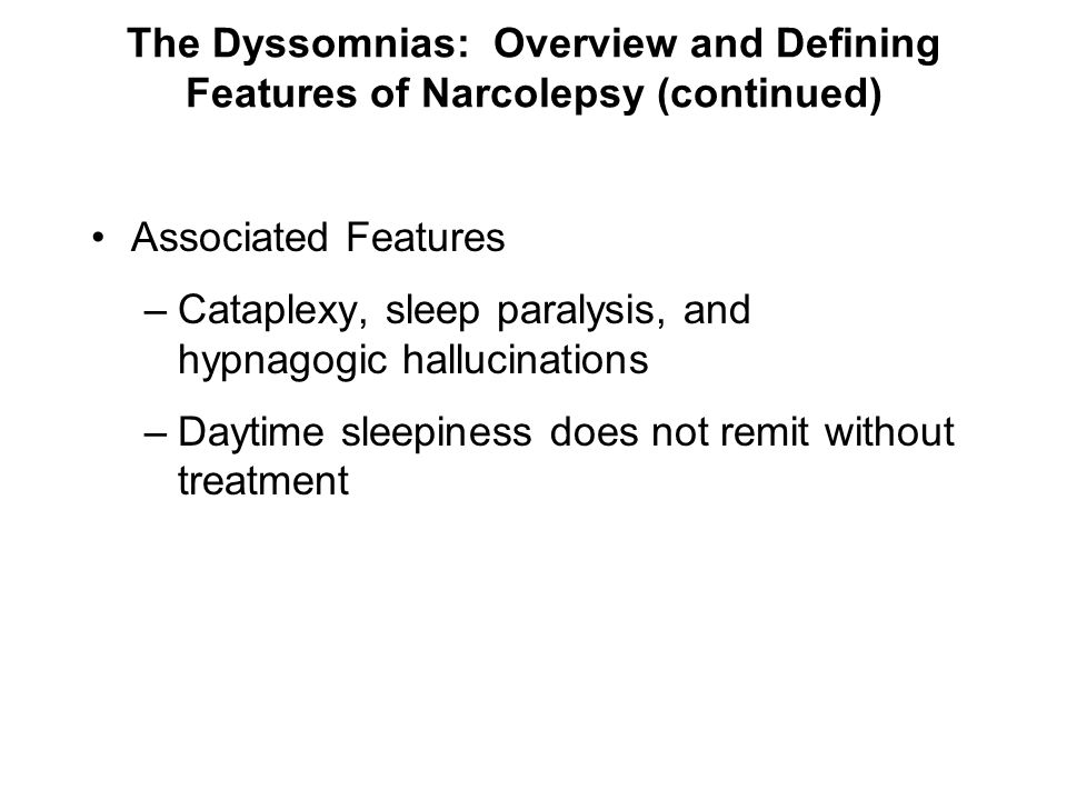 The Dyssomnias: Overview and Defining Features of Narcolepsy (continued) Associated Features –Cataplexy, sleep paralysis, and hypnagogic hallucination