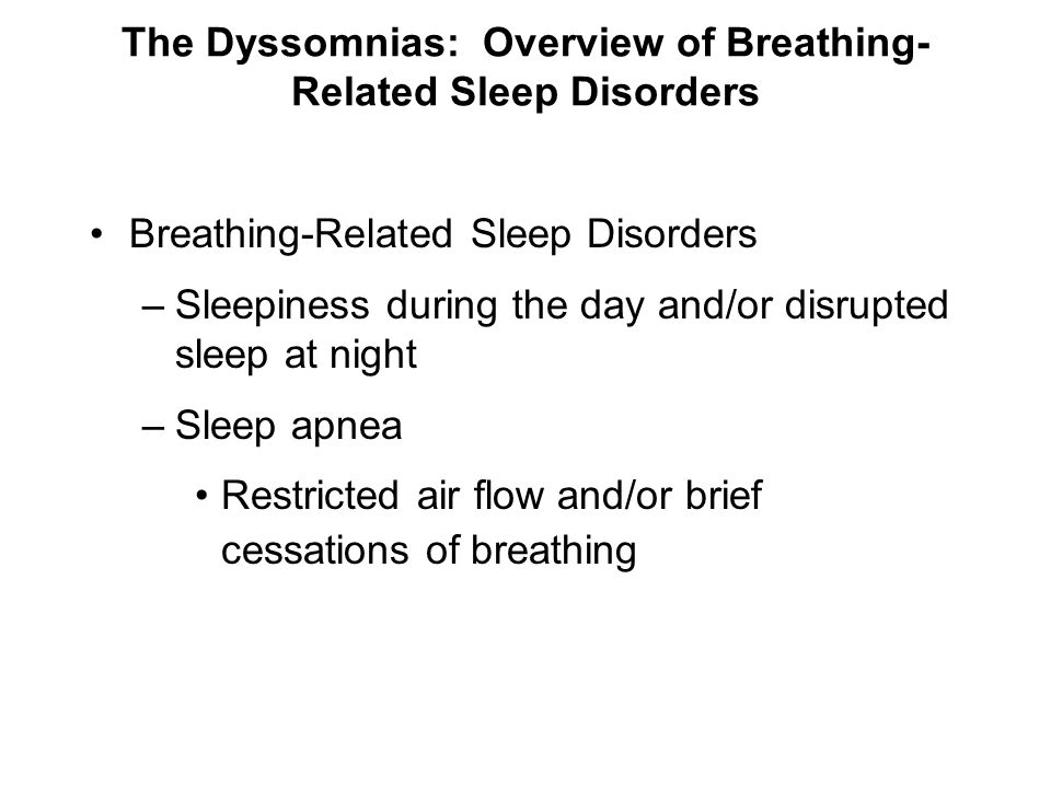 The Dyssomnias: Overview of Breathing- Related Sleep Disorders Breathing-Related Sleep Disorders –Sleepiness during the day and/or disrupted sleep at