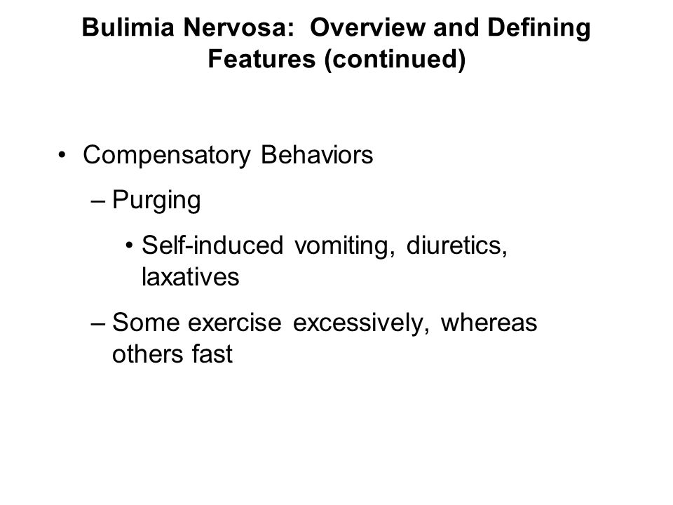 Bulimia Nervosa: Overview and Defining Features (continued) Compensatory Behaviors –Purging Self-induced vomiting, diuretics, laxatives –Some exercise