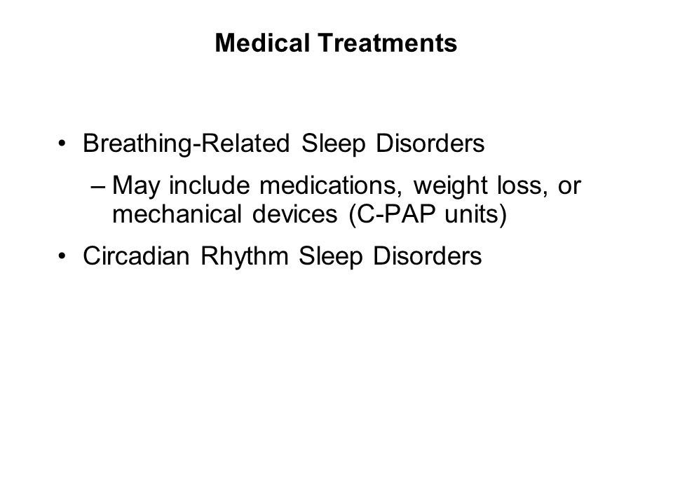 Medical Treatments Breathing-Related Sleep Disorders –May include medications, weight loss, or mechanical devices (C-PAP units) Circadian Rhythm Sleep