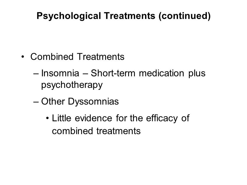Psychological Treatments (continued) Combined Treatments –Insomnia – Short-term medication plus psychotherapy –Other Dyssomnias Little evidence for th
