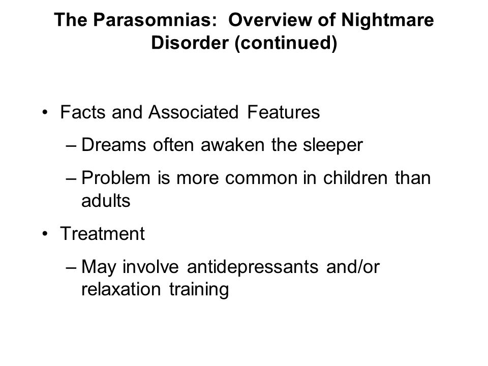 The Parasomnias: Overview of Nightmare Disorder (continued) Facts and Associated Features –Dreams often awaken the sleeper –Problem is more common in
