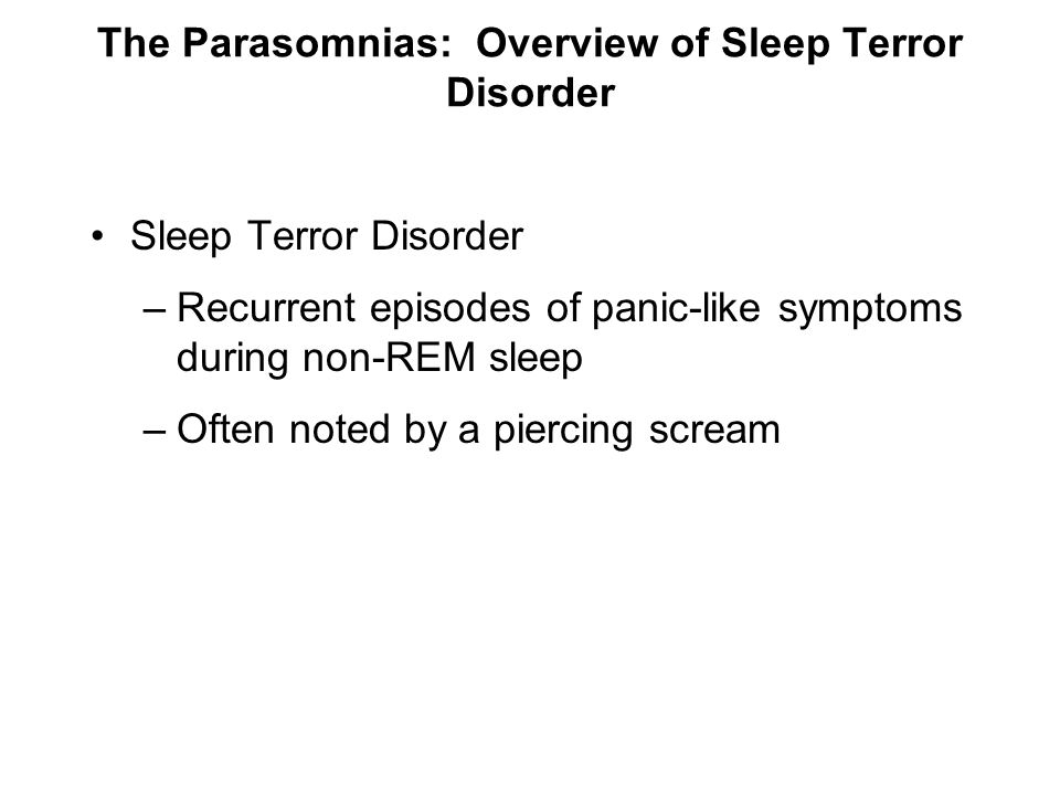 The Parasomnias: Overview of Sleep Terror Disorder Sleep Terror Disorder –Recurrent episodes of panic-like symptoms during non-REM sleep –Often noted
