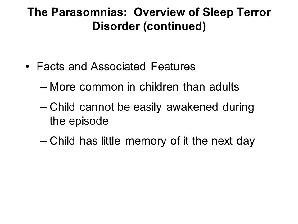 The Parasomnias: Overview of Sleep Terror Disorder (continued) Facts and Associated Features –More common in children than adults –Child cannot be eas