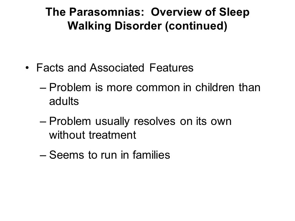 The Parasomnias: Overview of Sleep Walking Disorder (continued) Facts and Associated Features –Problem is more common in children than adults –Problem