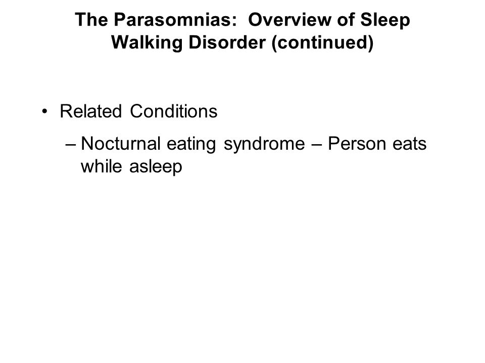 The Parasomnias: Overview of Sleep Walking Disorder (continued) Related Conditions –Nocturnal eating syndrome – Person eats while asleep