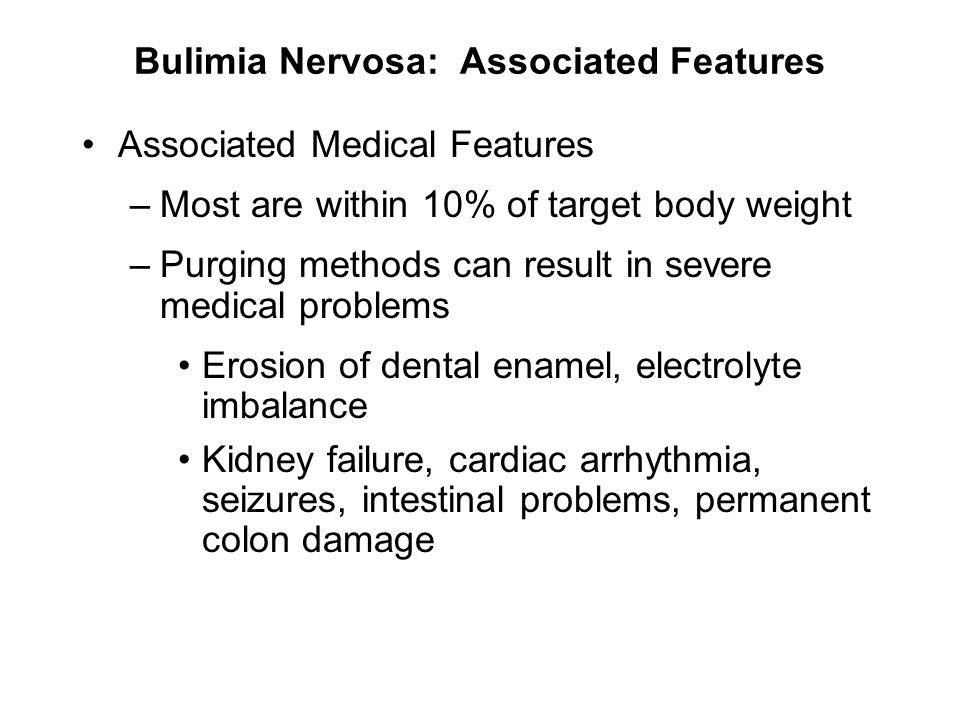 Bulimia Nervosa: Associated Features Associated Medical Features –Most are within 10% of target body weight –Purging methods can result in severe medi