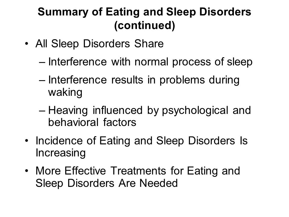 Summary of Eating and Sleep Disorders (continued) All Sleep Disorders Share –Interference with normal process of sleep –Interference results in proble