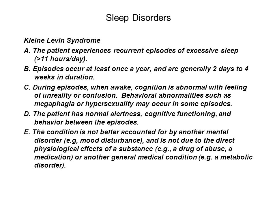 Sleep Disorders Kleine Levin Syndrome A. The patient experiences recurrent episodes of excessive sleep (>11 hours/day). B. Episodes occur at least onc