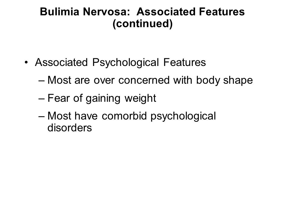 Bulimia Nervosa: Associated Features (continued) Associated Psychological Features –Most are over concerned with body shape –Fear of gaining weight –M